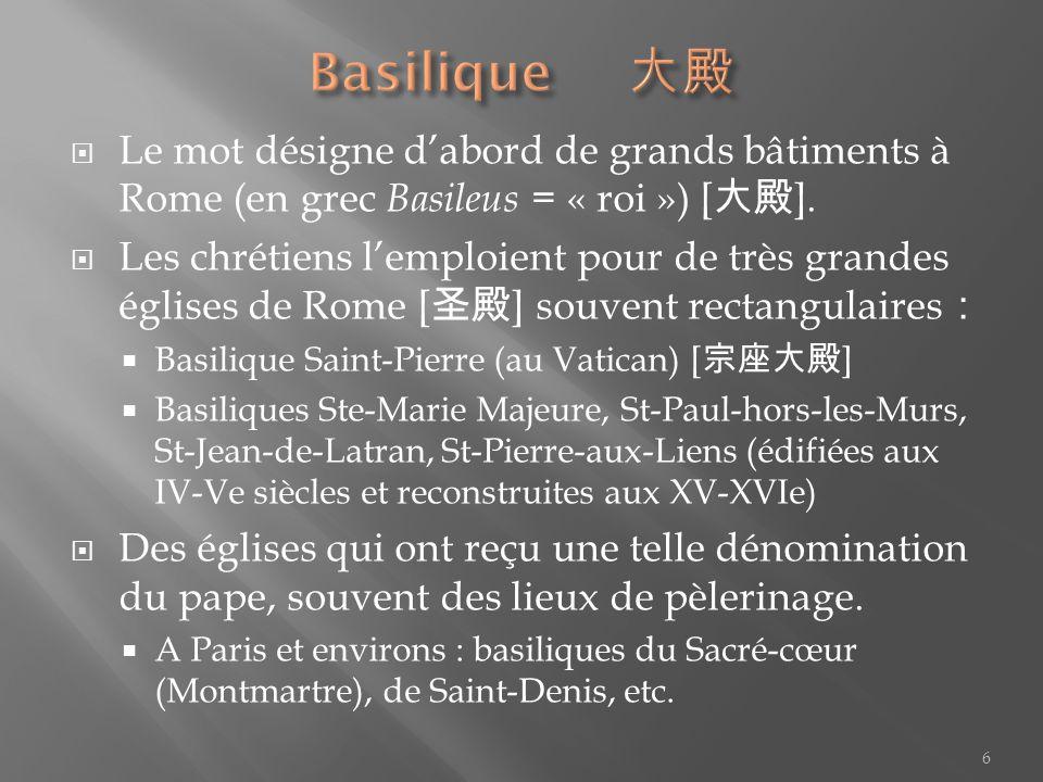 Basilique 大殿 Le mot désigne d'abord de grands bâtiments à Rome (en grec Basileus = « roi ») [大殿].